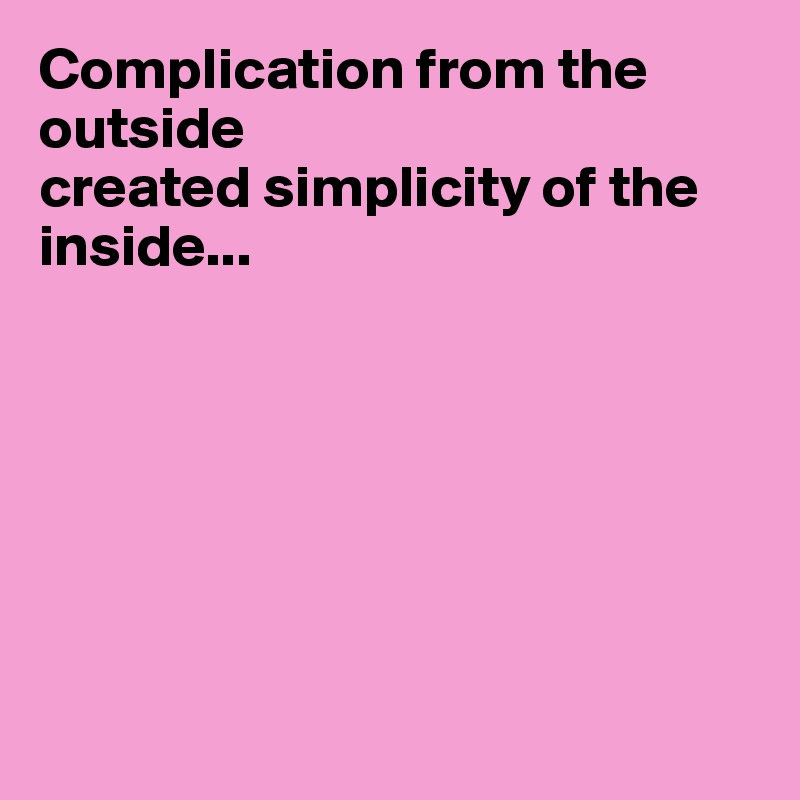 Complication from the outside  created simplicity of the inside...