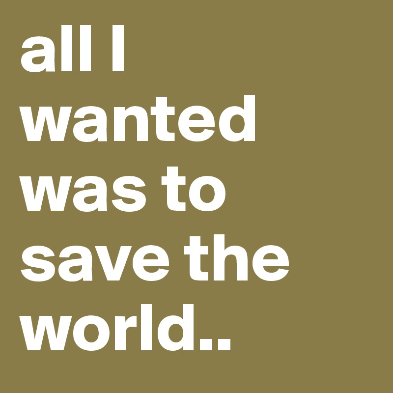 all I wanted was to save the world..