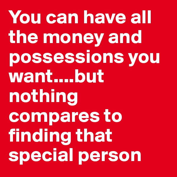 You can have all the money and possessions you want....but nothing compares to finding that special person