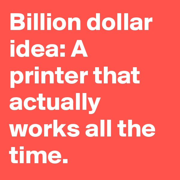 Billion dollar idea: A printer that actually works all the time.