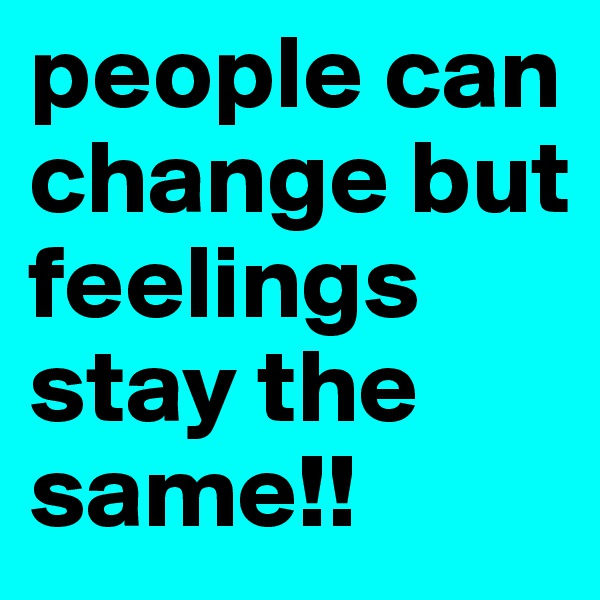 people can change but  feelings stay the same!!
