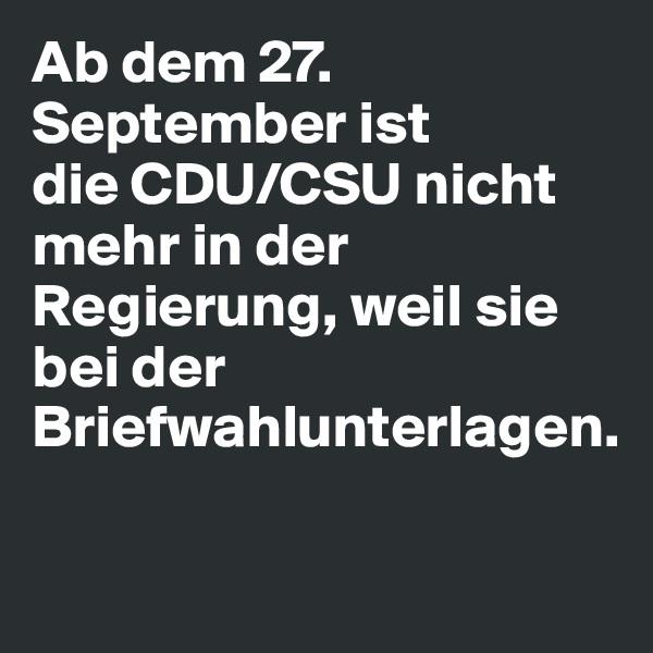 Ab dem 27. September ist die CDU/CSU nicht mehr in der Regierung, weil sie bei der Briefwahlunterlagen.