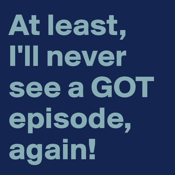 At least,  I'll never see a GOT episode, again!