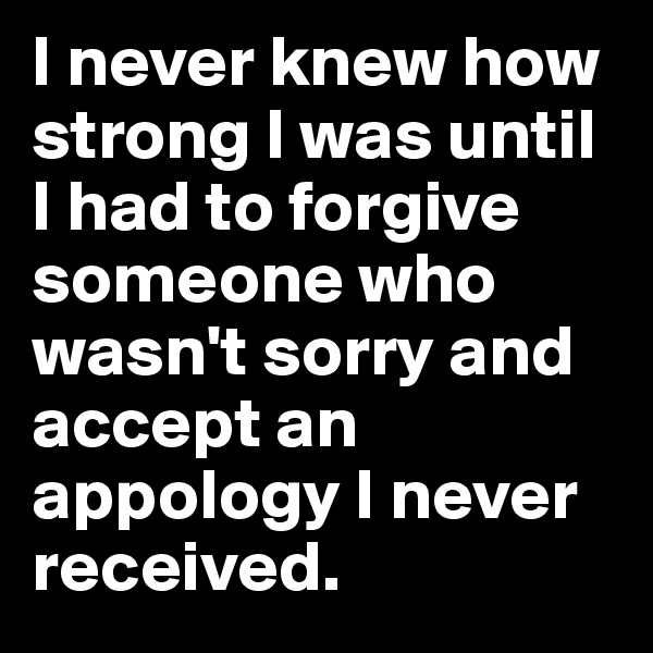 I never knew how strong I was until I had to forgive someone who wasn't sorry and accept an appology I never received.