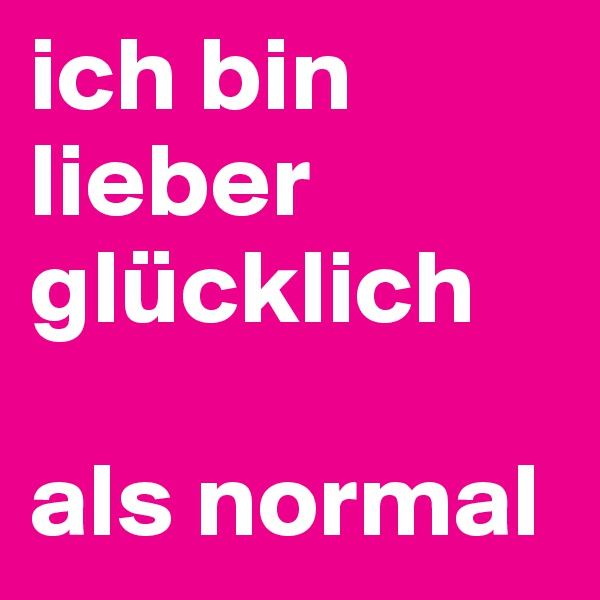 ich bin lieber glücklich   als normal