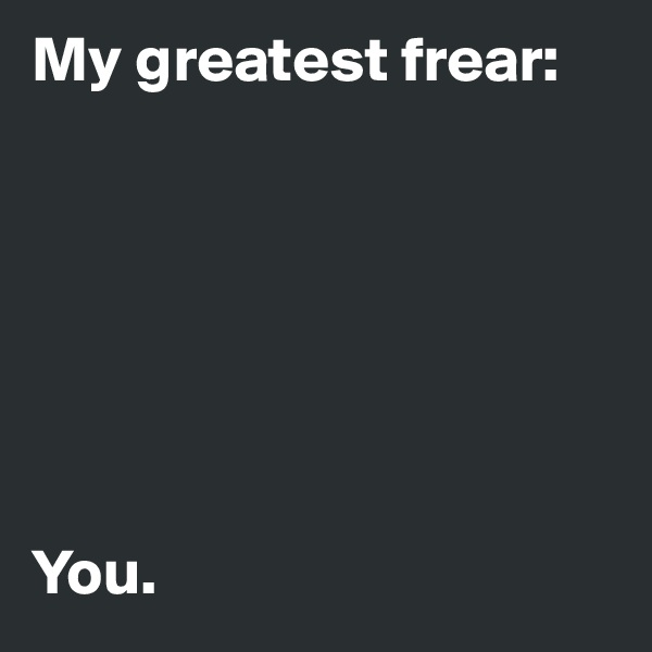 My greatest frear:        You.
