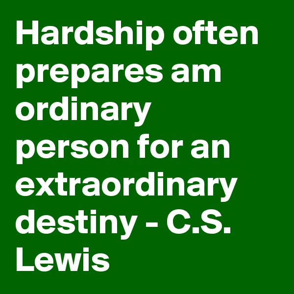 Hardship often prepares am ordinary person for an extraordinary destiny - C.S. Lewis