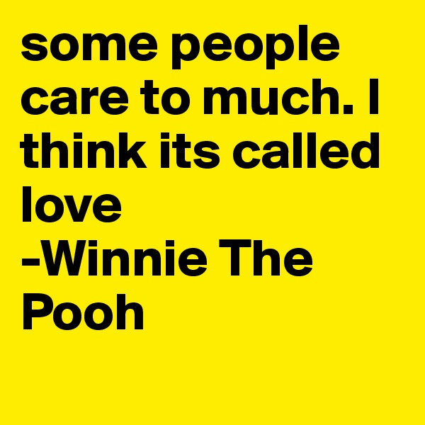 some people care to much. I think its called love -Winnie The Pooh