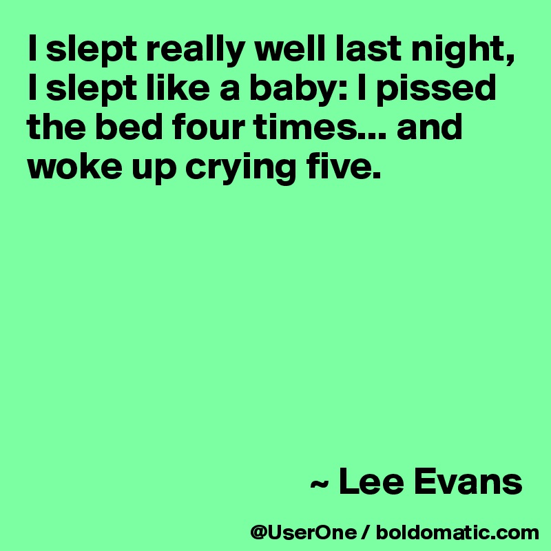 I slept really well last night, I slept like a baby: I pissed the bed four times... and woke up crying five.                                            ~ Lee Evans