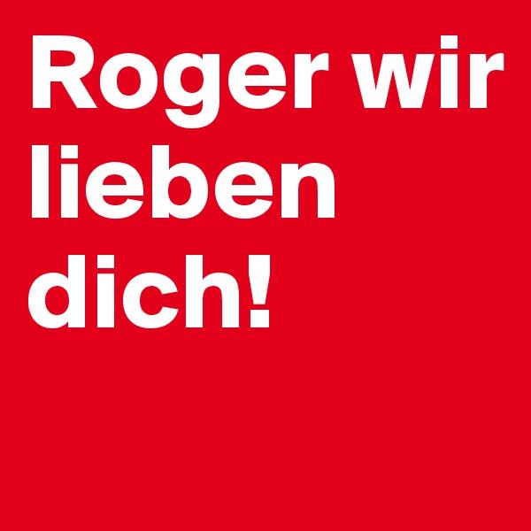 Roger wir lieben dich!