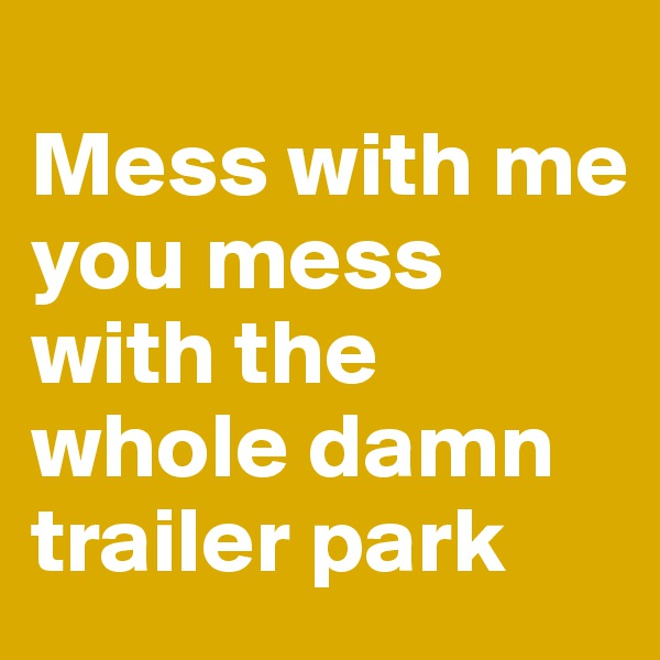Mess with me you mess with the whole damn trailer park