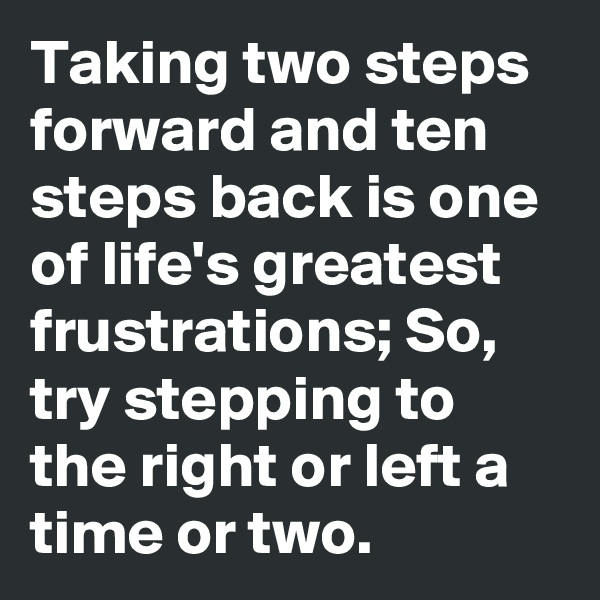 Taking two steps forward and ten steps back is one of life's greatest frustrations; So, try stepping to the right or left a time or two.