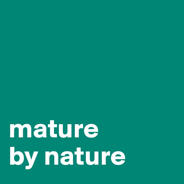 mature  by nature