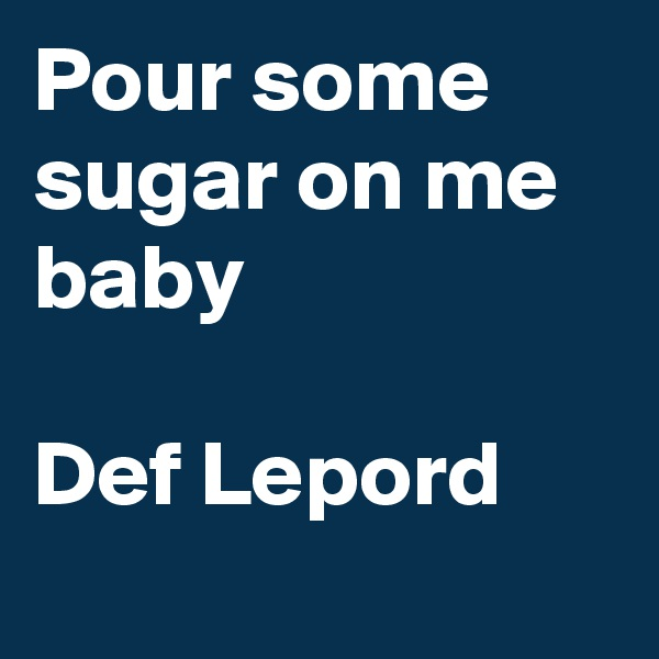 Pour some sugar on me baby  Def Lepord