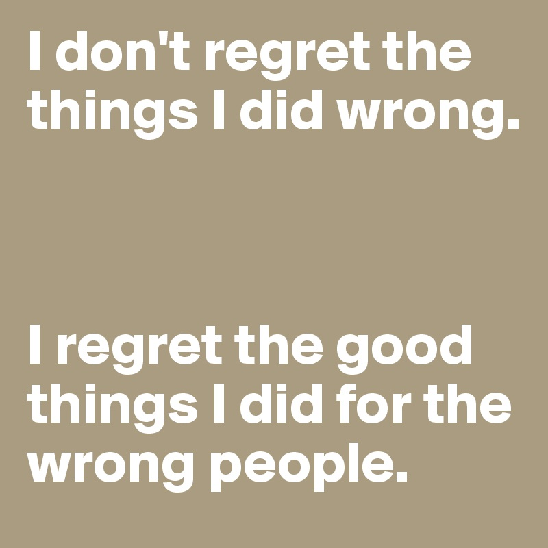 I don't regret the things I did wrong.     I regret the good things I did for the wrong people.