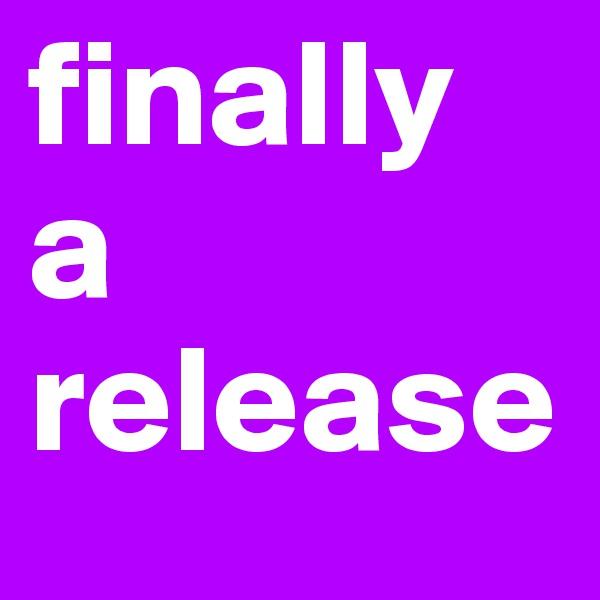 finally  a  release