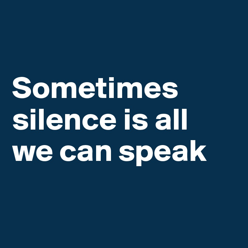Sometimes silence is all we can speak
