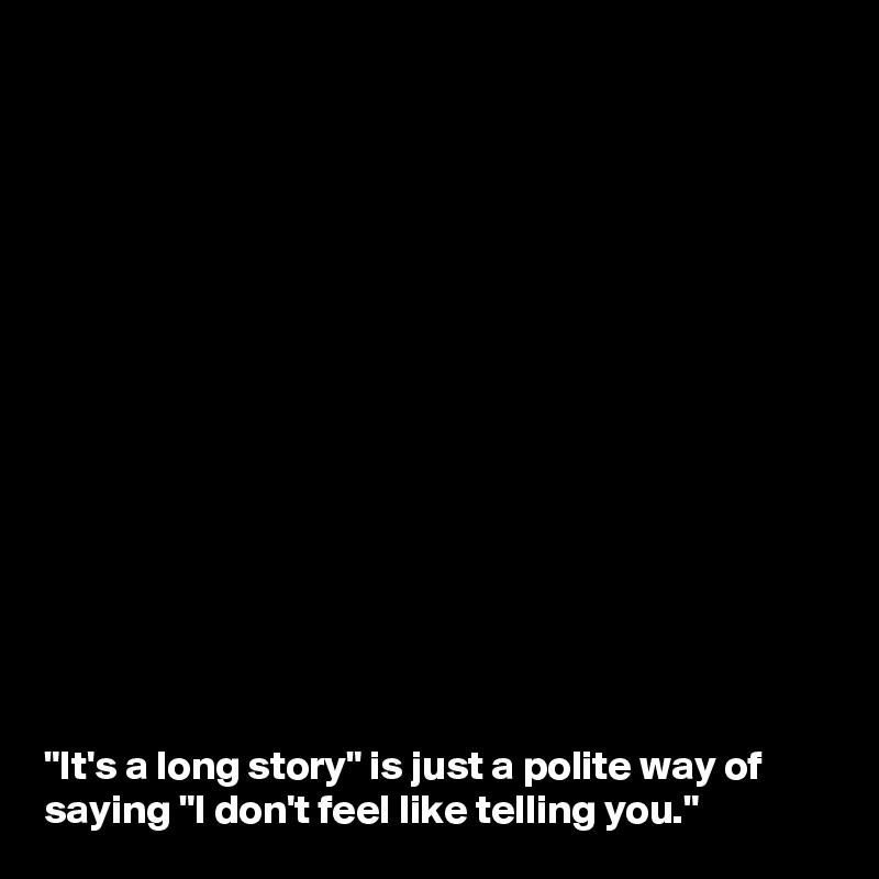"""It's a long story"" is just a polite way of saying ""I don't feel like telling you."""