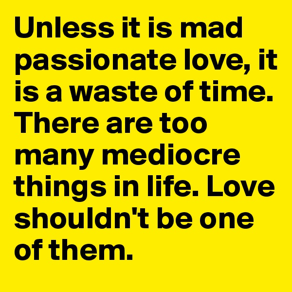 Unless it is mad passionate love, it is a waste of time. There are too many mediocre things in life. Love shouldn't be one of them.