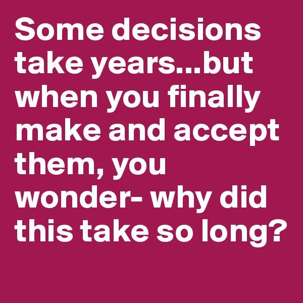Some decisions take years...but when you finally make and accept them, you wonder- why did this take so long?