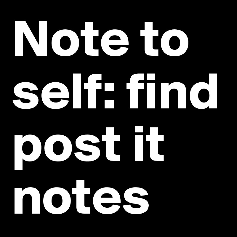 Note to self: find post it notes