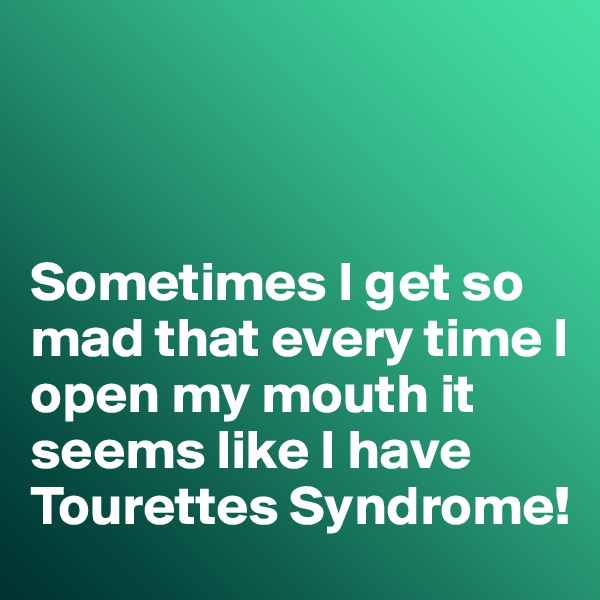 Sometimes I get so mad that every time I open my mouth it seems like I have Tourettes Syndrome!
