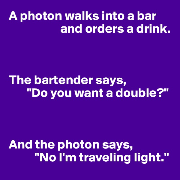 "A photon walks into a bar                      and orders a drink.    The bartender says,        ""Do you want a double?""    And the photon says,           ""No I'm traveling light."""