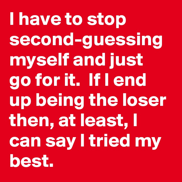 I have to stop second-guessing myself and just go for it.  If I end up being the loser then, at least, I can say I tried my best.