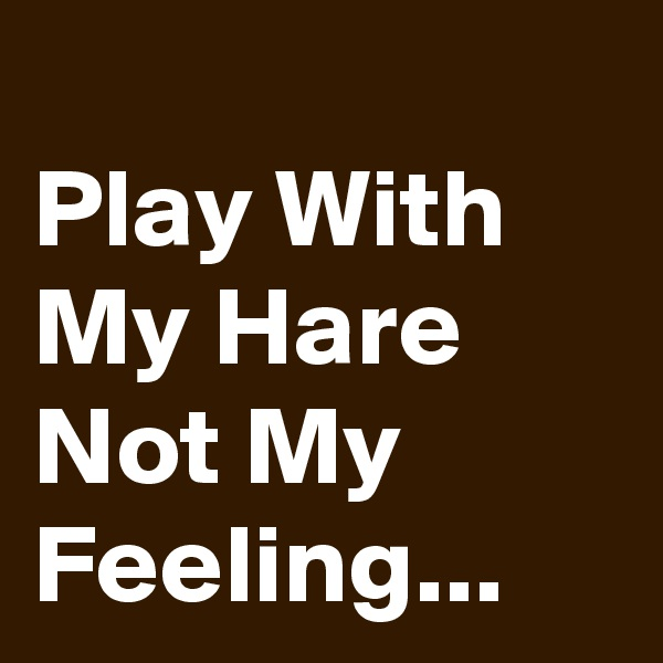 Play With My Hare Not My Feeling...
