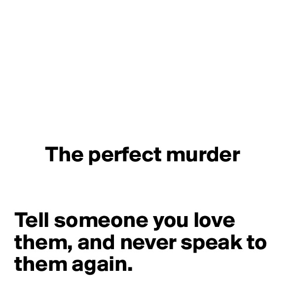 The perfect murder   Tell someone you love them, and never speak to them again.