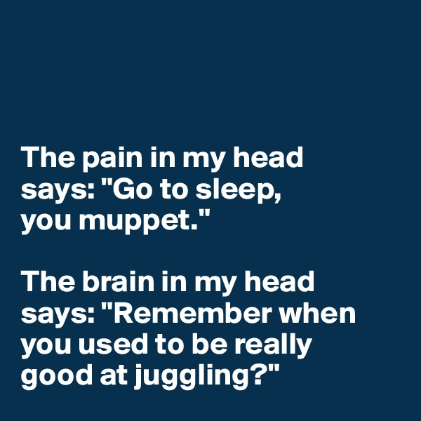 "The pain in my head  says: ""Go to sleep,  you muppet.""  The brain in my head  says: ""Remember when you used to be really  good at juggling?"""