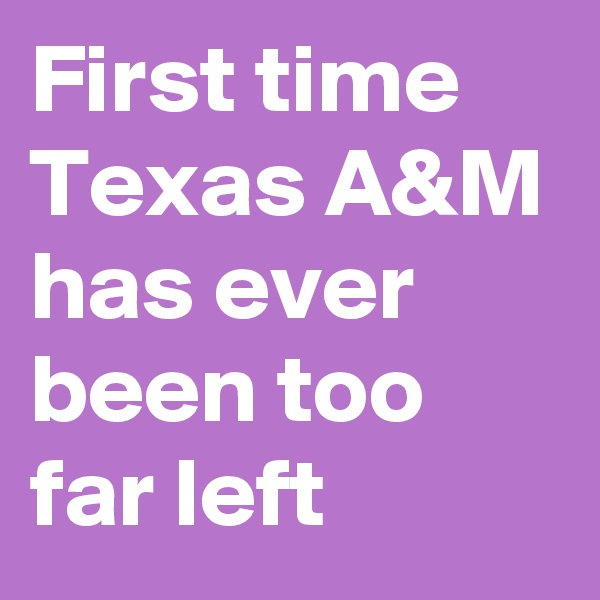 First time Texas A&M has ever been too far left