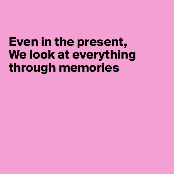 Even in the present, We look at everything through memories