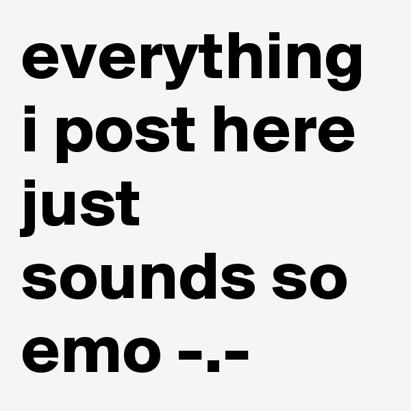 everything i post here just sounds so emo -.-