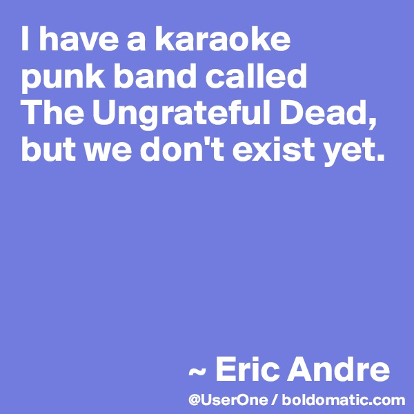 I have a karaoke  punk band called  The Ungrateful Dead, but we don't exist yet.                             ~ Eric Andre