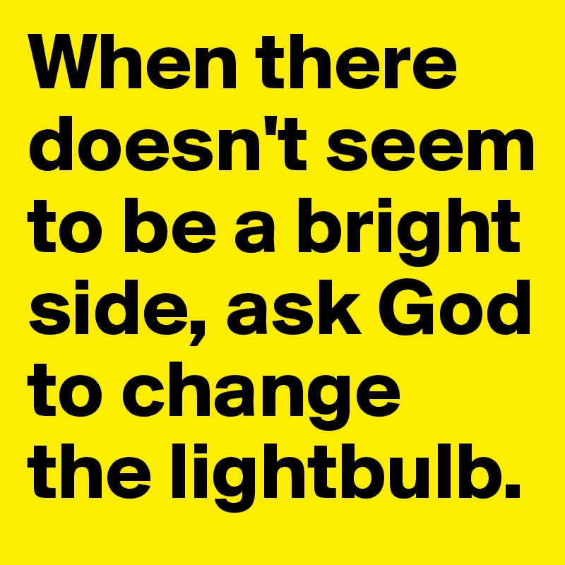 When there doesn't seem to be a bright side, ask God to change the lightbulb.