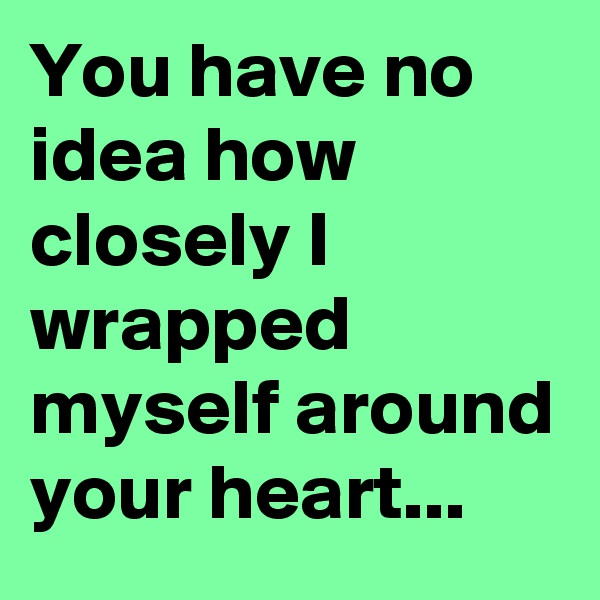 You have no idea how closely I wrapped myself around your heart...