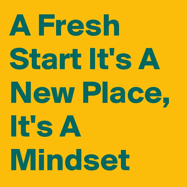 A Fresh Start It's A New Place, It's A Mindset