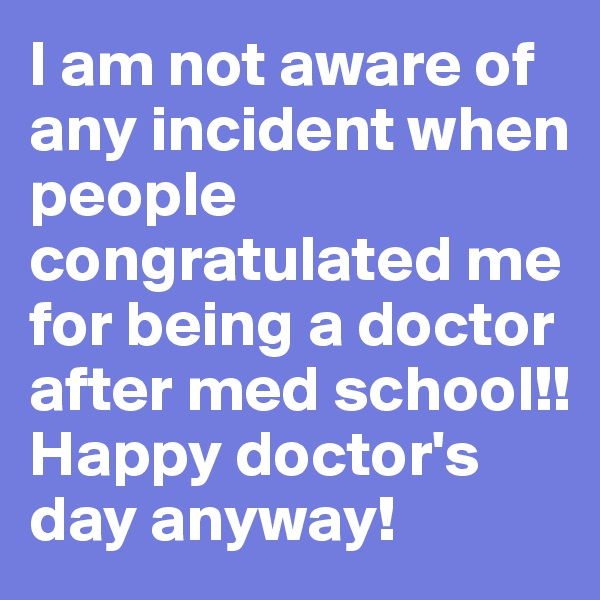 I am not aware of any incident when people congratulated me for being a doctor after med school!! Happy doctor's day anyway!