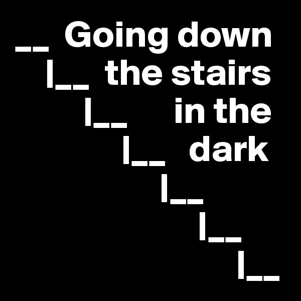 __  Going down     |__  the stairs          |__      in the               |__   dark                    |__                         |__                              |__
