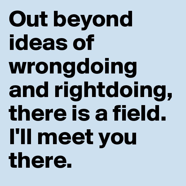 Out beyond ideas of wrongdoing and rightdoing, there is a field.  I'll meet you there.