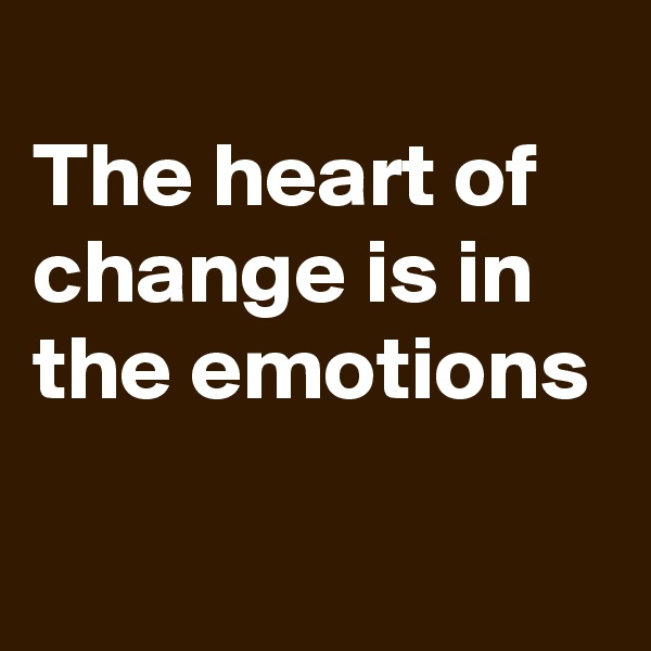 The heart of change is in the emotions