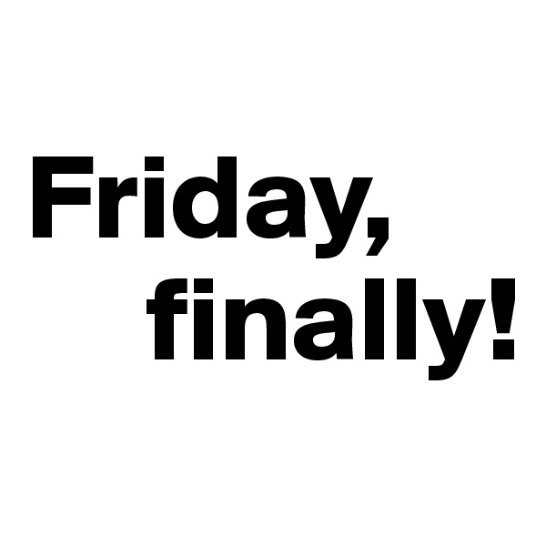 Friday,      finally!