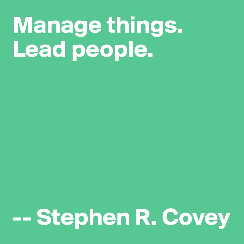 Manage things. Lead people.       -- Stephen R. Covey