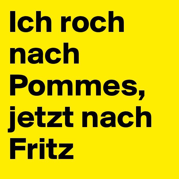 Ich roch nach Pommes, jetzt nach Fritz