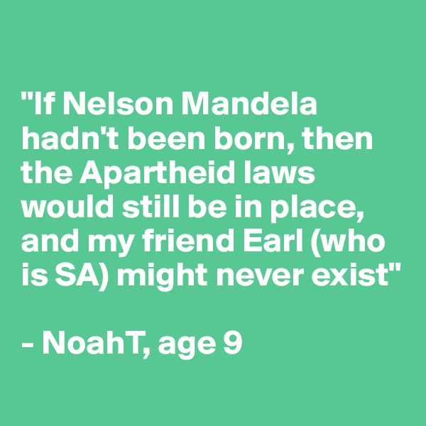"""""""If Nelson Mandela hadn't been born, then the Apartheid laws would still be in place, and my friend Earl (who is SA) might never exist""""  - NoahT, age 9"""