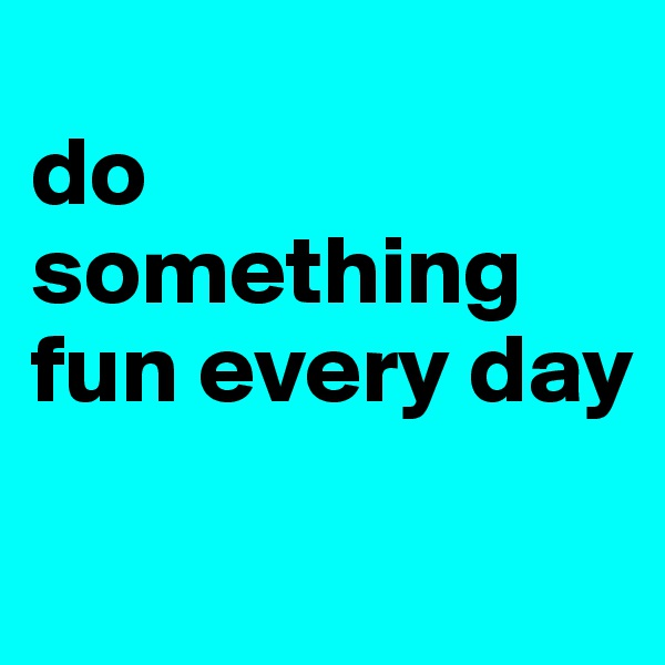 do something fun every day