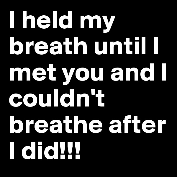 I held my breath until I met you and I couldn't breathe after I did!!!