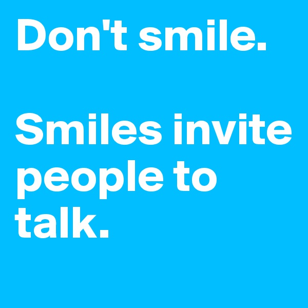 Don't smile.   Smiles invite people to talk.