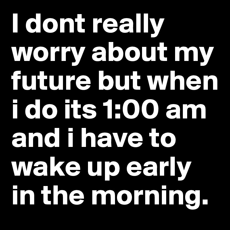 I dont really worry about my future but when i do its 1:00 am and i have to wake up early in the morning.